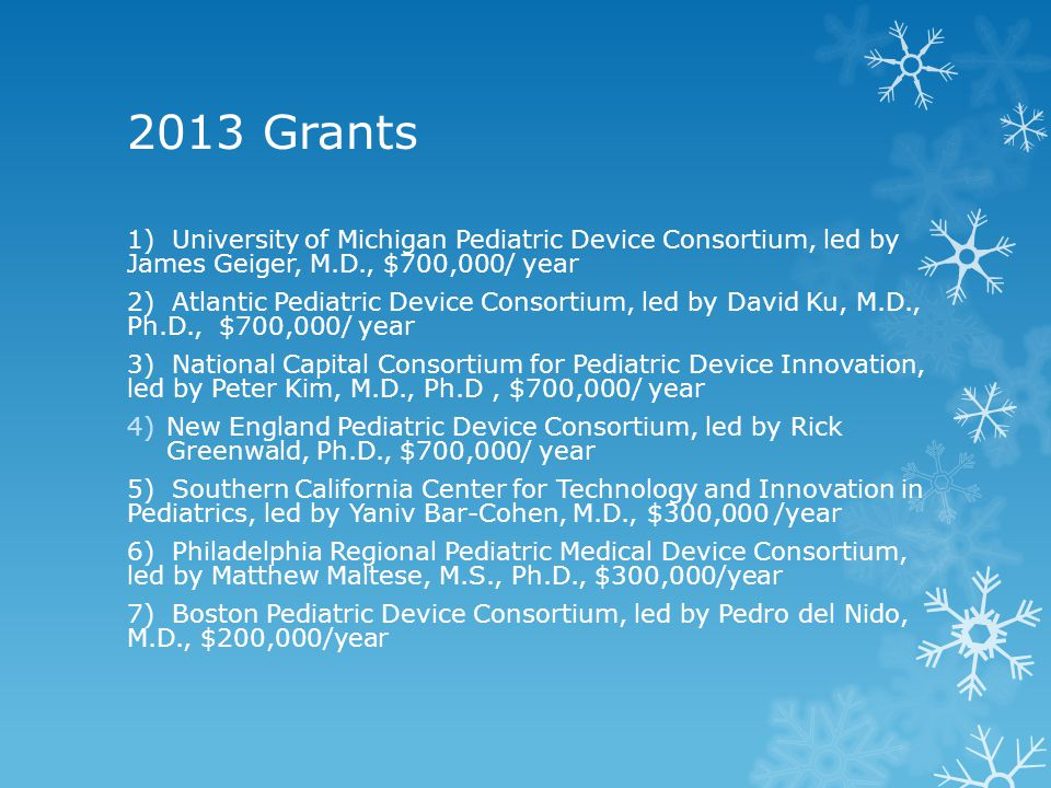 2013 Grants 1) University of Michigan Pediatric Device Consortium, led by James Geiger, M.D., $700,000/ year 2) Atlantic Pediatric Device Consortium,