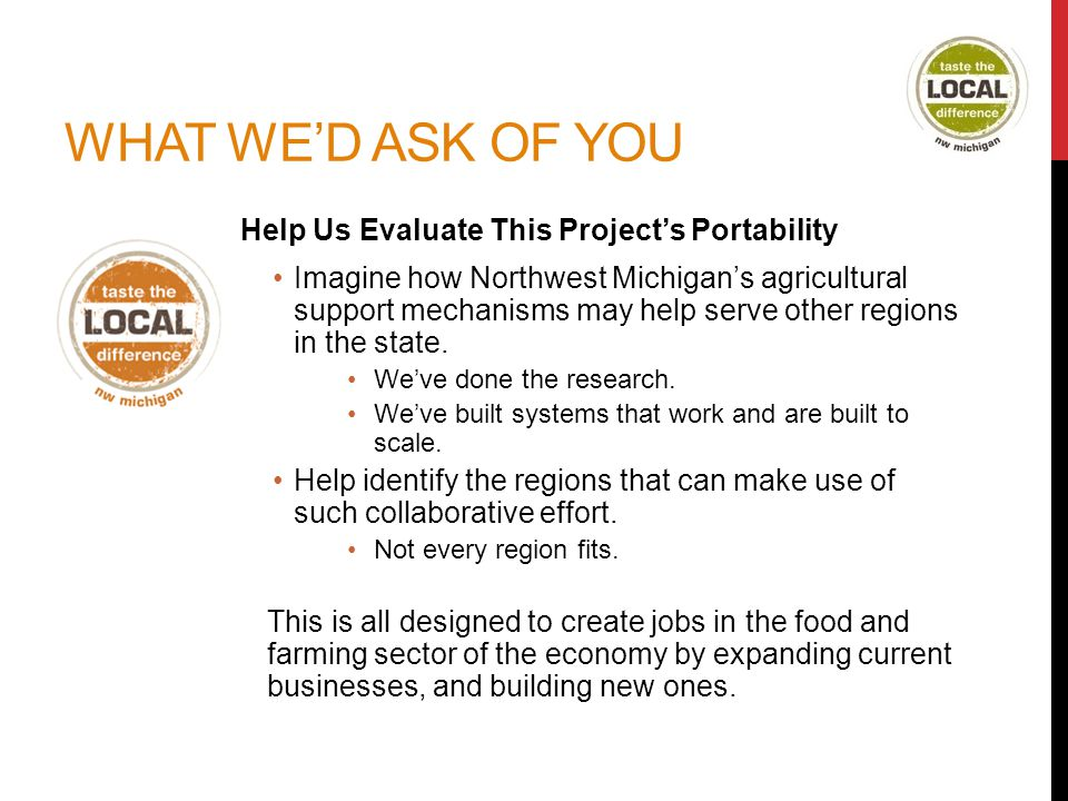 WHAT WE'D ASK OF YOU Help Us Evaluate This Project's Portability Imagine how Northwest Michigan's agricultural support mechanisms may help serve other regions in the state.