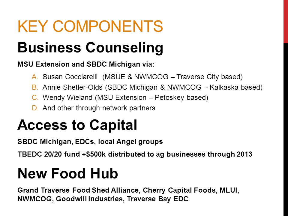 KEY COMPONENTS Business Counseling MSU Extension and SBDC Michigan via: A.Susan Cocciarelli (MSUE & NWMCOG – Traverse City based) B.Annie Shetler-Olds (SBDC Michigan & NWMCOG - Kalkaska based) C.Wendy Wieland (MSU Extension – Petoskey based) D.And other through network partners Access to Capital SBDC Michigan, EDCs, local Angel groups TBEDC 20/20 fund +$500k distributed to ag businesses through 2013 New Food Hub Grand Traverse Food Shed Alliance, Cherry Capital Foods, MLUI, NWMCOG, Goodwill Industries, Traverse Bay EDC
