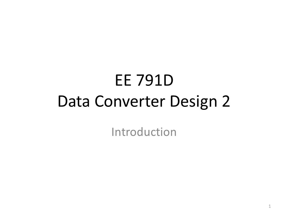 EE 791D Data Converter Design 2 Introduction 1