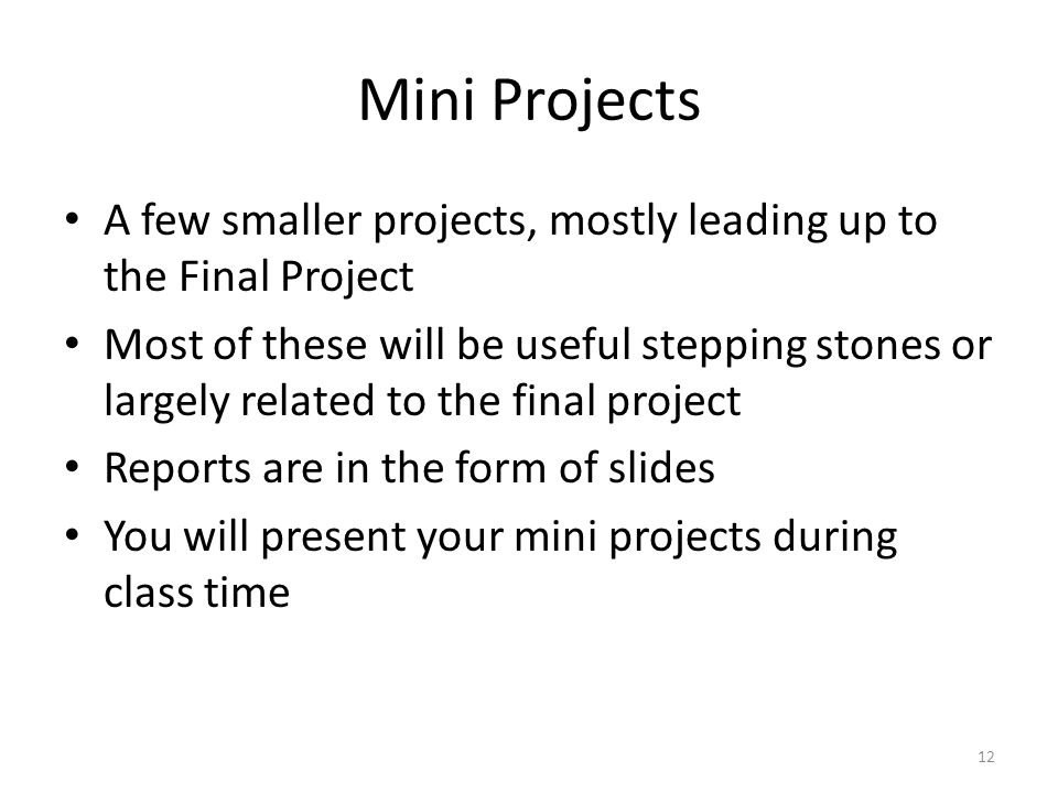 Mini Projects A few smaller projects, mostly leading up to the Final Project Most of these will be useful stepping stones or largely related to the final project Reports are in the form of slides You will present your mini projects during class time 12