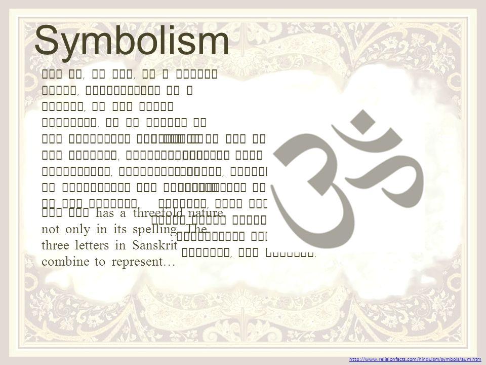And the three worlds - The three major Hindu gods - The three sacred Vedic scriptures - Rg, Yajur, and Sama VishnuBrahmaShiva Earth Atmosphere Heaven http://www.religionfacts.com/hinduism/symbols/aum.htm Symbolism