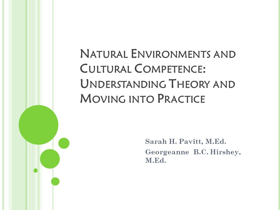 N ATURAL E NVIRONMENTS AND C ULTURAL C OMPETENCE : U NDERSTANDING T HEORY AND M OVING INTO P RACTICE Sarah H.