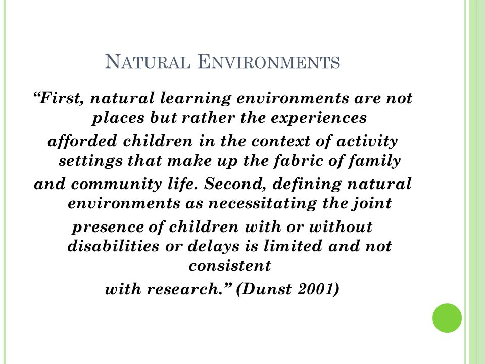 N ATURAL E NVIRONMENTS First, natural learning environments are not places but rather the experiences afforded children in the context of activity settings that make up the fabric of family and community life.