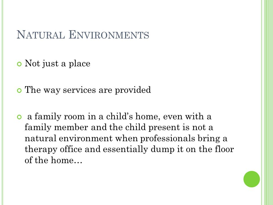 N ATURAL E NVIRONMENTS Not just a place The way services are provided a family room in a child's home, even with a family member and the child present is not a natural environment when professionals bring a therapy office and essentially dump it on the floor of the home…