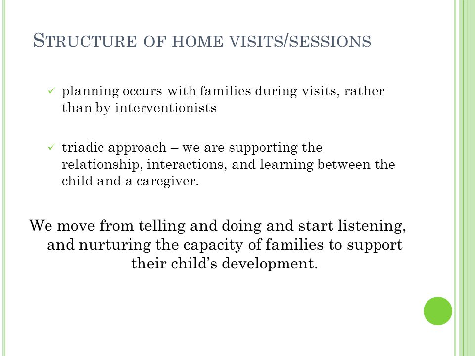 S TRUCTURE OF HOME VISITS / SESSIONS planning occurs with families during visits, rather than by interventionists triadic approach – we are supporting the relationship, interactions, and learning between the child and a caregiver.