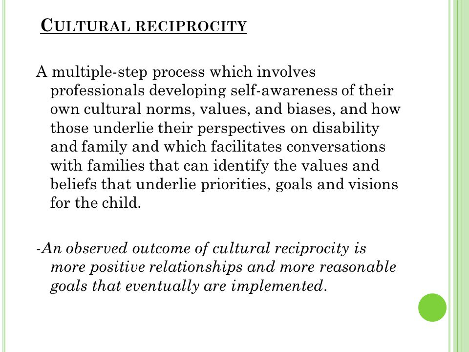 C ULTURAL RECIPROCITY A multiple-step process which involves professionals developing self-awareness of their own cultural norms, values, and biases, and how those underlie their perspectives on disability and family and which facilitates conversations with families that can identify the values and beliefs that underlie priorities, goals and visions for the child.