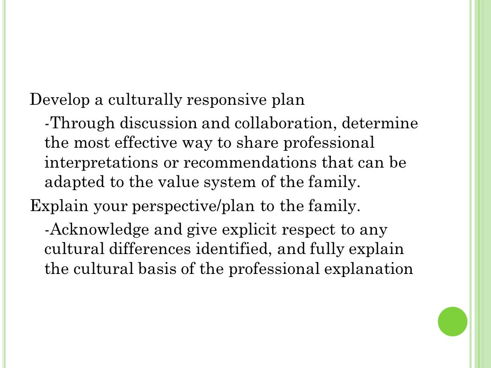 Develop a culturally responsive plan -Through discussion and collaboration, determine the most effective way to share professional interpretations or recommendations that can be adapted to the value system of the family.