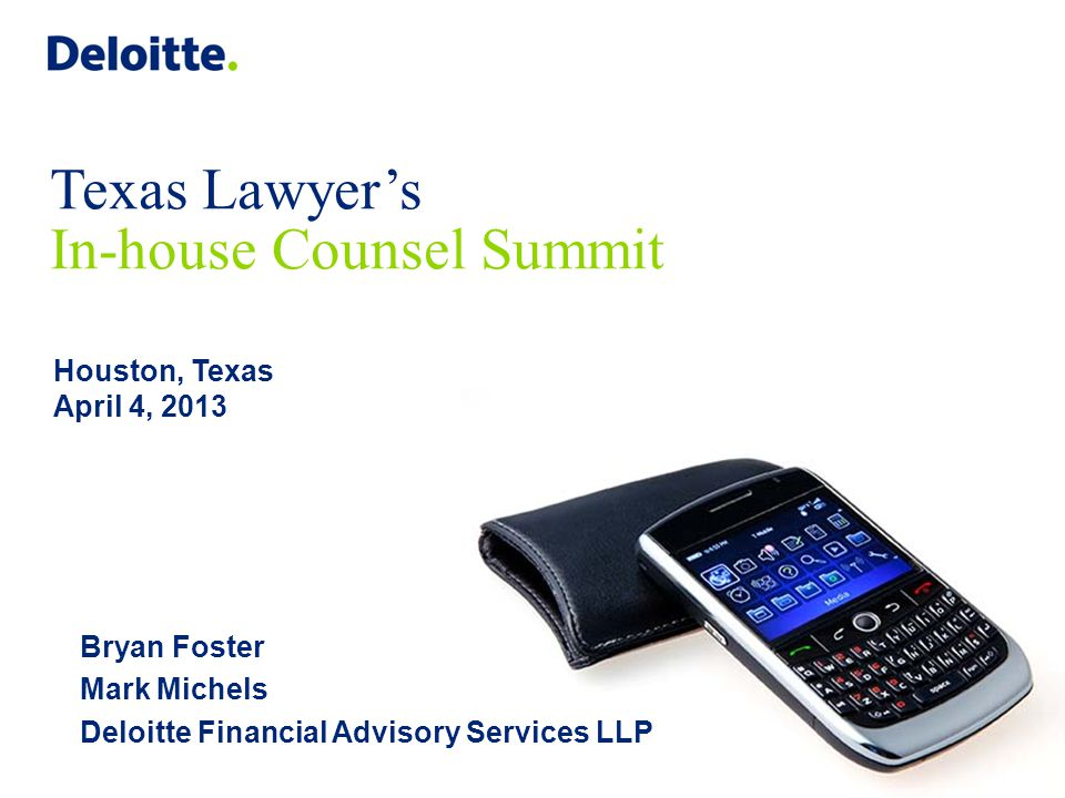 Texas Lawyer's In-house Counsel Summit Houston, Texas April 4, 2013 Bryan Foster Mark Michels Deloitte Financial Advisory Services LLP