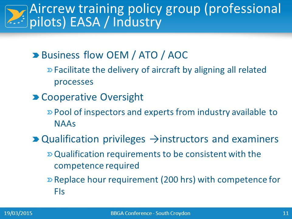 Aircrew training policy group (professional pilots) EASA / Industry Business flow OEM / ATO / AOC Facilitate the delivery of aircraft by aligning all related processes Cooperative Oversight Pool of inspectors and experts from industry available to NAAs Qualification privileges →instructors and examiners Qualification requirements to be consistent with the competence required Replace hour requirement (200 hrs) with competence for FIs 19/03/2015BBGA Conference - South Croydon11