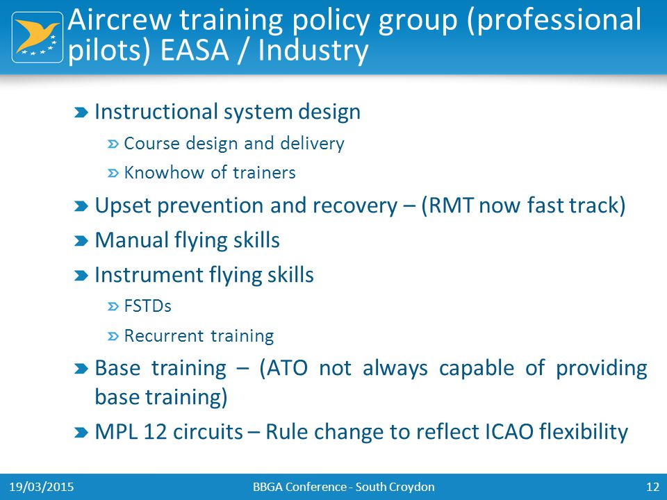 Aircrew training policy group (professional pilots) EASA / Industry Instructional system design Course design and delivery Knowhow of trainers Upset prevention and recovery – (RMT now fast track) Manual flying skills Instrument flying skills FSTDs Recurrent training Base training – (ATO not always capable of providing base training) MPL 12 circuits – Rule change to reflect ICAO flexibility 19/03/2015BBGA Conference - South Croydon12