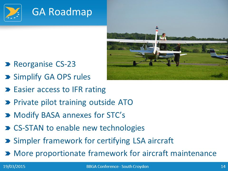 GA Roadmap Reorganise CS-23 Simplify GA OPS rules Easier access to IFR rating Private pilot training outside ATO Modify BASA annexes for STC's CS-STAN to enable new technologies Simpler framework for certifying LSA aircraft More proportionate framework for aircraft maintenance 19/03/2015BBGA Conference - South Croydon14