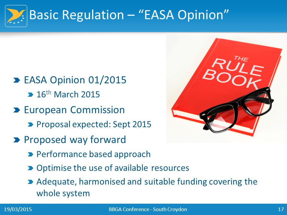 Basic Regulation – EASA Opinion EASA Opinion 01/2015 16 th March 2015 European Commission Proposal expected: Sept 2015 Proposed way forward Performance based approach Optimise the use of available resources Adequate, harmonised and suitable funding covering the whole system 19/03/2015BBGA Conference - South Croydon17