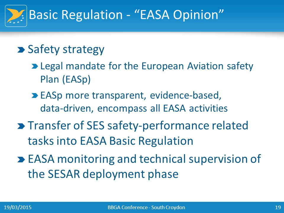 Basic Regulation - EASA Opinion Safety strategy Legal mandate for the European Aviation safety Plan (EASp) EASp more transparent, evidence-based, data-driven, encompass all EASA activities Transfer of SES safety-performance related tasks into EASA Basic Regulation EASA monitoring and technical supervision of the SESAR deployment phase 19/03/2015BBGA Conference - South Croydon19
