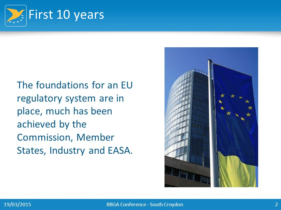 First 10 years The foundations for an EU regulatory system are in place, much has been achieved by the Commission, Member States, Industry and EASA.