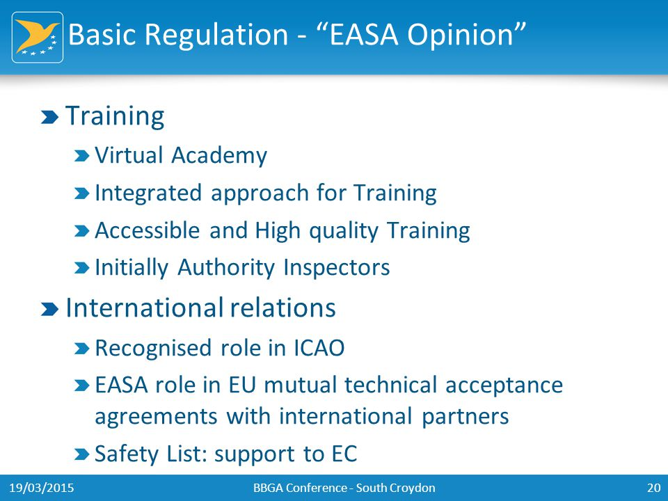 Basic Regulation - EASA Opinion Training Virtual Academy Integrated approach for Training Accessible and High quality Training Initially Authority Inspectors International relations Recognised role in ICAO EASA role in EU mutual technical acceptance agreements with international partners Safety List: support to EC 19/03/2015BBGA Conference - South Croydon20