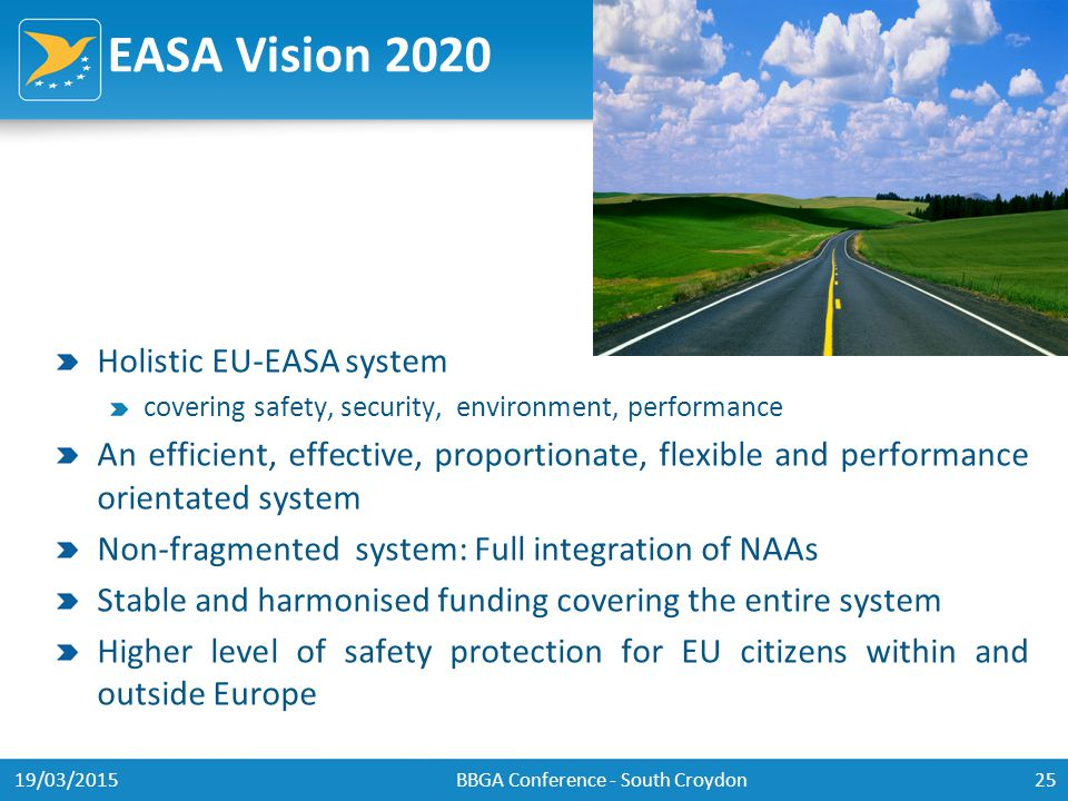 EASA Vision 2020 Holistic EU-EASA system covering safety, security, environment, performance An efficient, effective, proportionate, flexible and performance orientated system Non-fragmented system: Full integration of NAAs Stable and harmonised funding covering the entire system Higher level of safety protection for EU citizens within and outside Europe 19/03/2015BBGA Conference - South Croydon25