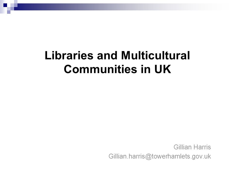 Libraries and Multicultural communities in UK Gillian Harris Gillian.harris@towerhamlets.gov.uk Libraries and Multicultural Communities in UK