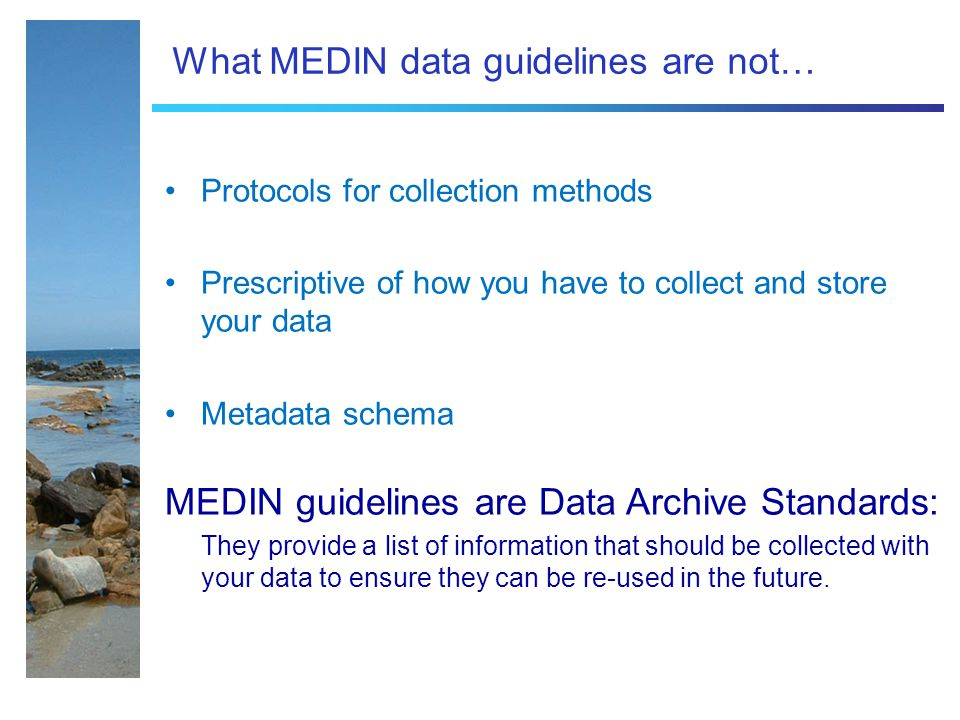 What MEDIN data guidelines are not… Protocols for collection methods Prescriptive of how you have to collect and store your data Metadata schema MEDIN guidelines are Data Archive Standards: They provide a list of information that should be collected with your data to ensure they can be re-used in the future.