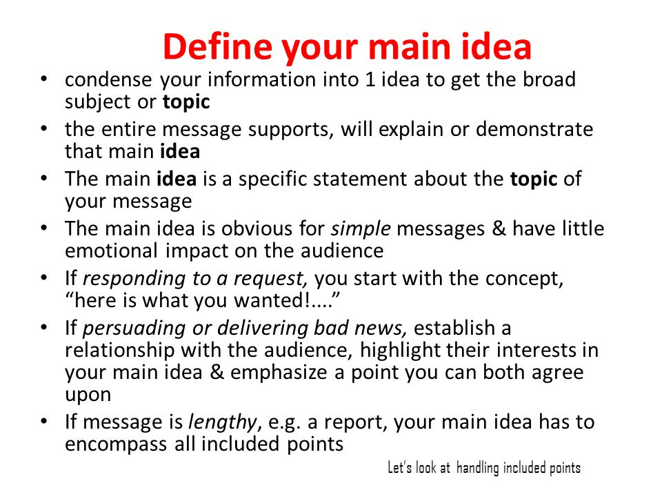 Define your main idea condense your information into 1 idea to get the broad subject or topic the entire message supports, will explain or demonstrate