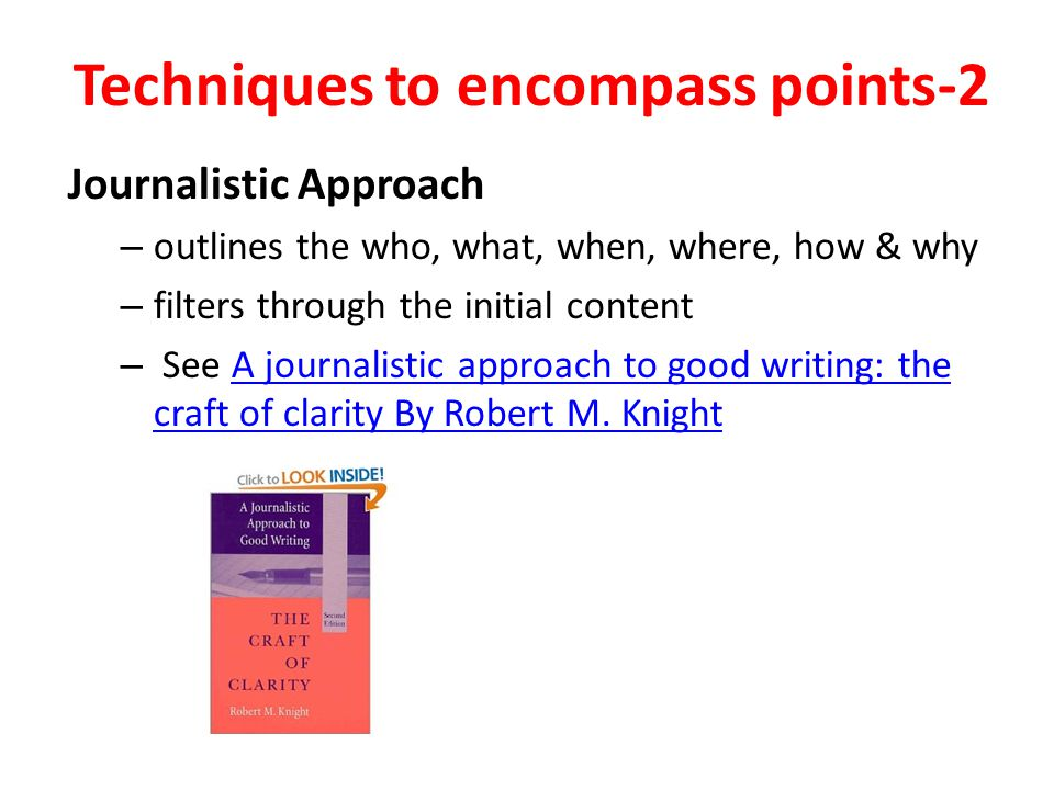 Techniques to encompass points-2 Journalistic Approach – outlines the who, what, when, where, how & why – filters through the initial content – See A