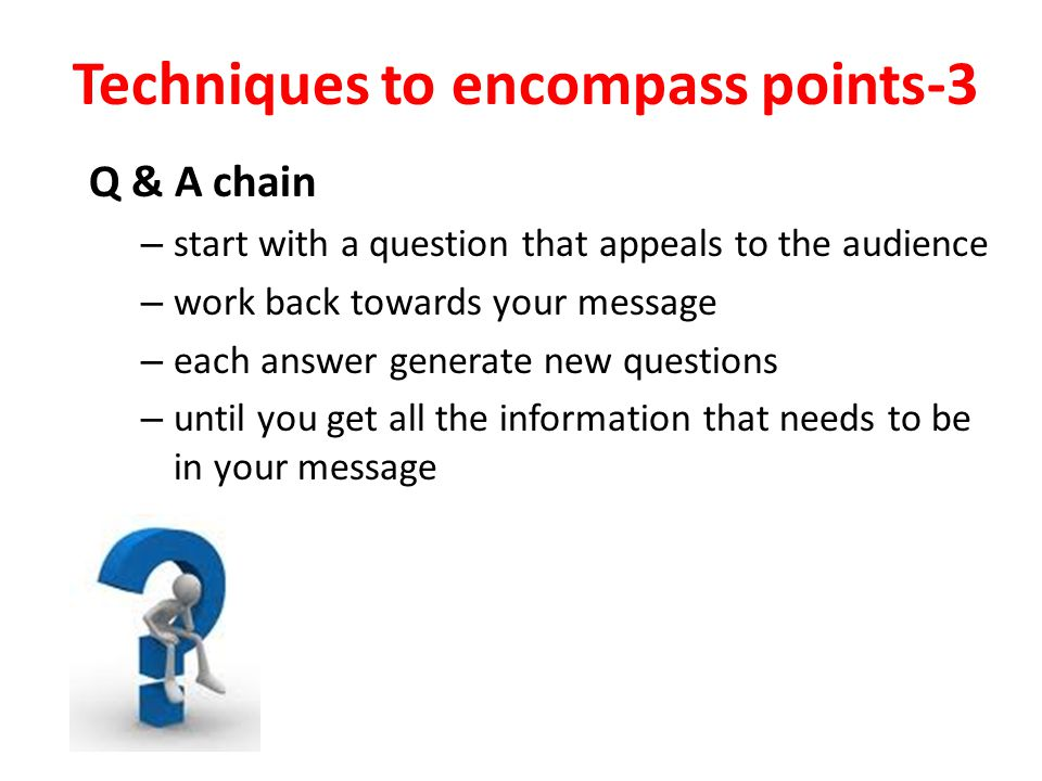 Techniques to encompass points-3 Q & A chain – start with a question that appeals to the audience – work back towards your message – each answer gener