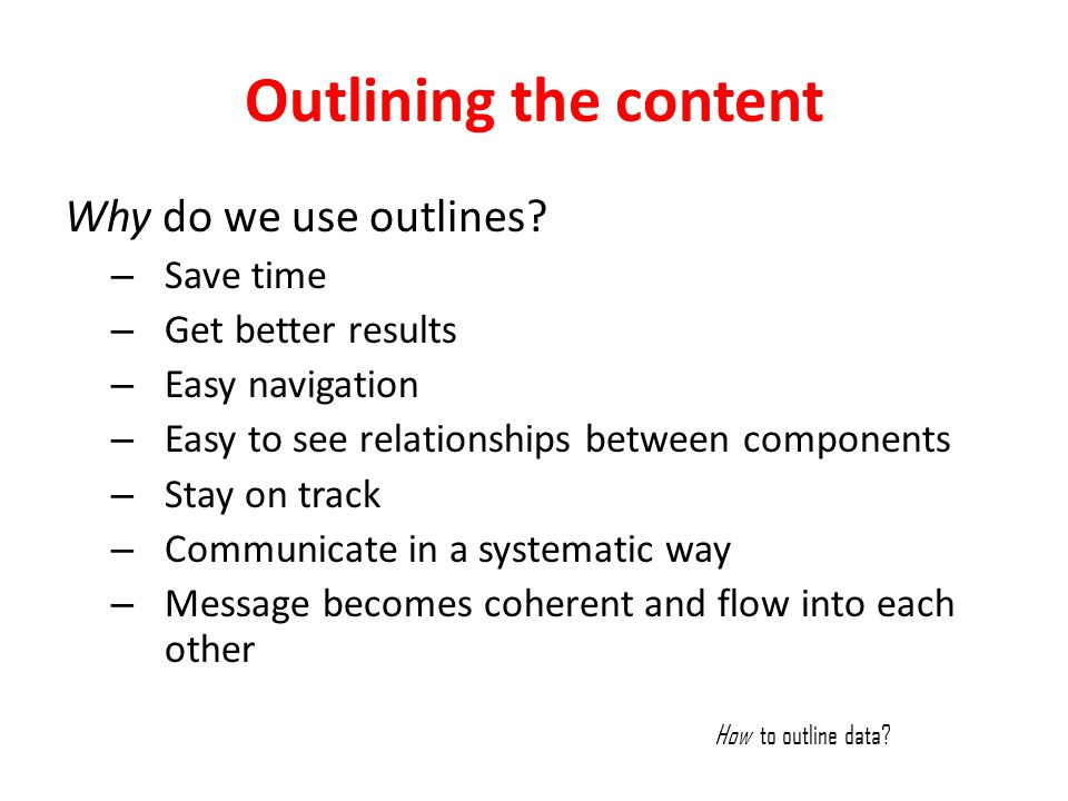 Outlining the content Why do we use outlines? – Save time – Get better results – Easy navigation – Easy to see relationships between components – Stay
