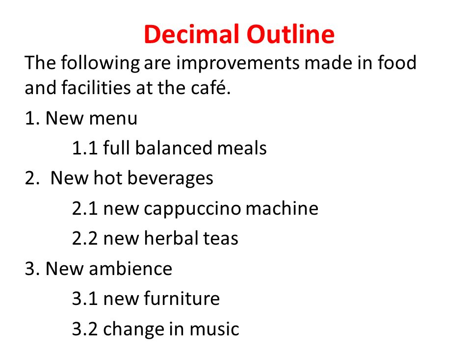 Decimal Outline The following are improvements made in food and facilities at the café. 1. New menu 1.1 full balanced meals 2. New hot beverages 2.1 n