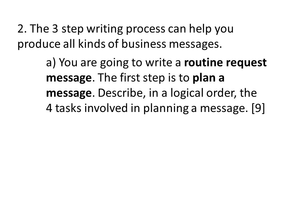 2. The 3 step writing process can help you produce all kinds of business messages. a) You are going to write a routine request message. The first step