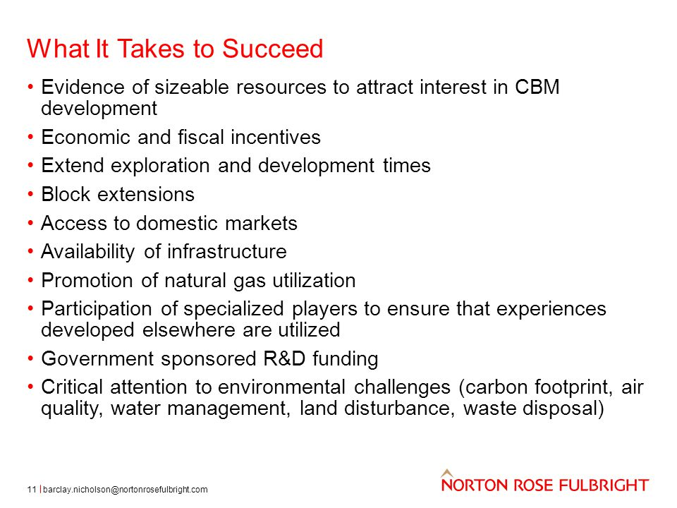 What It Takes to Succeed 11 Evidence of sizeable resources to attract interest in CBM development Economic and fiscal incentives Extend exploration and development times Block extensions Access to domestic markets Availability of infrastructure Promotion of natural gas utilization Participation of specialized players to ensure that experiences developed elsewhere are utilized Government sponsored R&D funding Critical attention to environmental challenges (carbon footprint, air quality, water management, land disturbance, waste disposal) barclay.nicholson@nortonrosefulbright.com