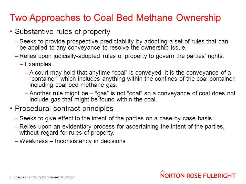 Two Approaches to Coal Bed Methane Ownership 6 Substantive rules of property –Seeks to provide prospective predictability by adopting a set of rules that can be applied to any conveyance to resolve the ownership issue.