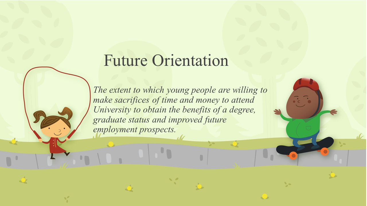 Future Orientation The extent to which young people are willing to make sacrifices of time and money to attend University to obtain the benefits of a