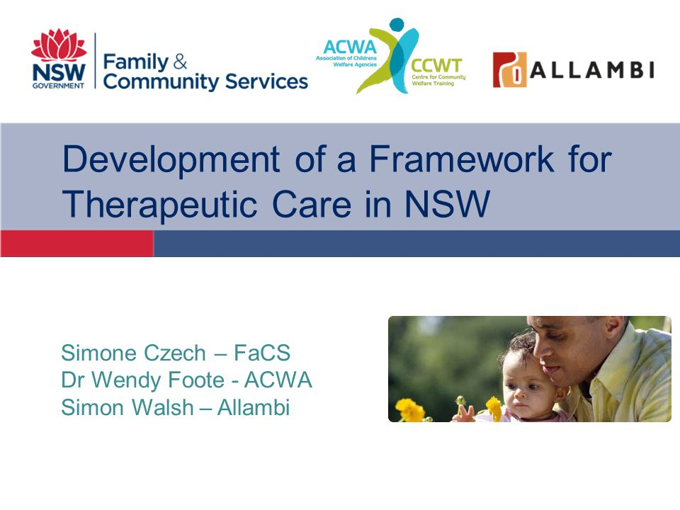 Development of a Framework for Therapeutic Care in NSW Simone Czech – FaCS Dr Wendy Foote - ACWA Simon Walsh – Allambi