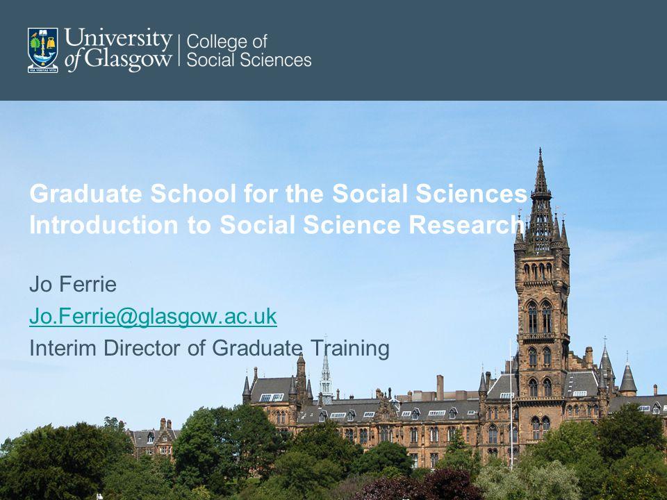 Graduate School for the Social Sciences Introduction to Social Science Research Jo Ferrie Jo.Ferrie@glasgow.ac.uk Interim Director of Graduate Trainin