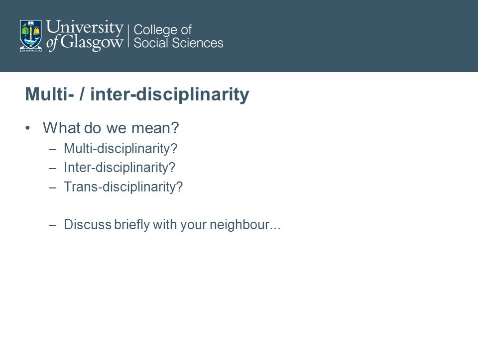 Multi- / inter-disciplinarity What do we mean? –Multi-disciplinarity? –Inter-disciplinarity? –Trans-disciplinarity? –Discuss briefly with your neighbo