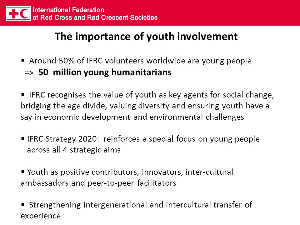 The importance of youth involvement  Around 50% of IFRC volunteers worldwide are young people => 50 million young humanitarians  IFRC recognises the value of youth as key agents for social change, bridging the age divide, valuing diversity and ensuring youth have a say in economic development and environmental challenges  IFRC Strategy 2020: reinforces a special focus on young people across all 4 strategic aims  Youth as positive contributors, innovators, inter-cultural ambassadors and peer-to-peer facilitators  Strengthening intergenerational and intercultural transfer of experience