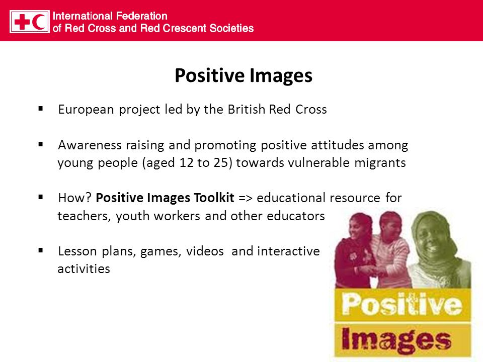 Positive Images  European project led by the British Red Cross  Awareness raising and promoting positive attitudes among young people (aged 12 to 25) towards vulnerable migrants  How.