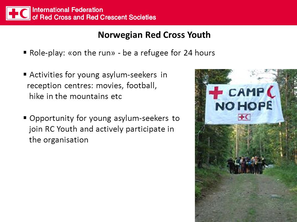 Norwegian Red Cross Youth  Role-play: «on the run» - be a refugee for 24 hours  Activities for young asylum-seekers in reception centres: movies, football, hike in the mountains etc  Opportunity for young asylum-seekers to join RC Youth and actively participate in the organisation