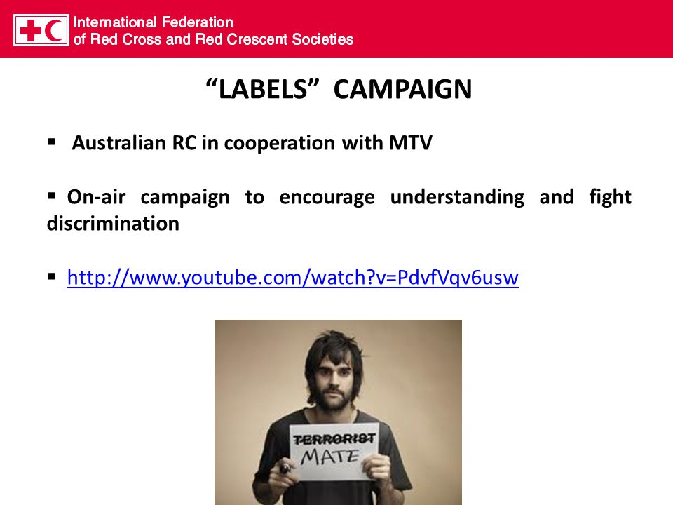 LABELS CAMPAIGN  Australian RC in cooperation with MTV  On-air campaign to encourage understanding and fight discrimination  http://www.youtube.com/watch v=PdvfVqv6uswhttp://www.youtube.com/watch v=PdvfVqv6usw