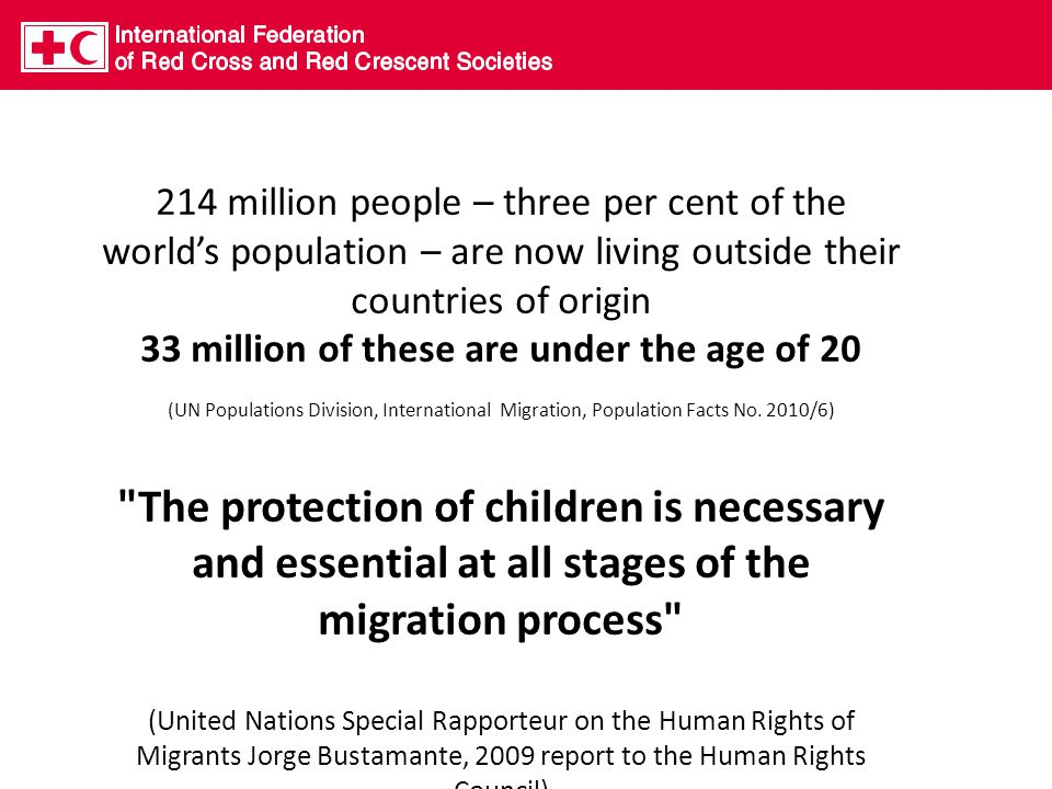 214 million people – three per cent of the world's population – are now living outside their countries of origin 33 million of these are under the age of 20 (UN Populations Division, International Migration, Population Facts No.