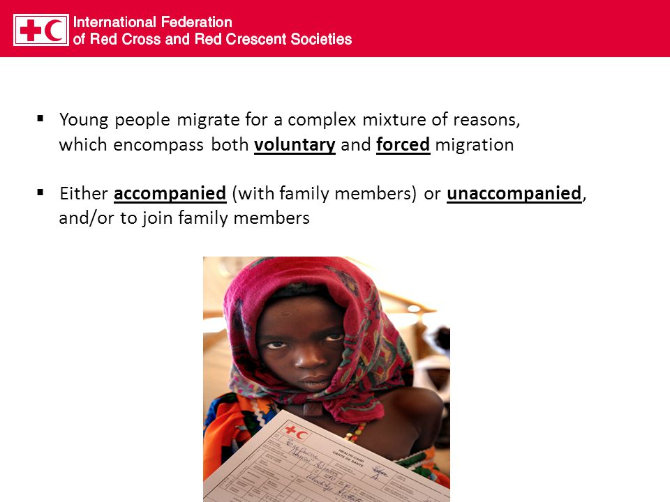  Young people migrate for a complex mixture of reasons, which encompass both voluntary and forced migration  Either accompanied (with family members) or unaccompanied, and/or to join family members