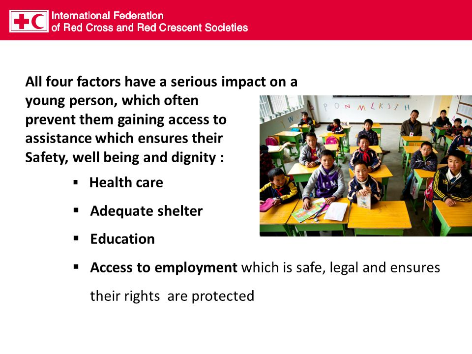 All four factors have a serious impact on a young person, which often prevent them gaining access to assistance which ensures their Safety, well being and dignity :  Health care  Adequate shelter  Education  Access to employment which is safe, legal and ensures their rights are protected