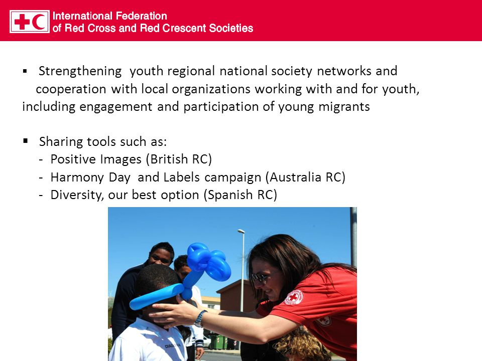  Strengthening youth regional national society networks and cooperation with local organizations working with and for youth, including engagement and participation of young migrants  Sharing tools such as: - Positive Images (British RC) - Harmony Day and Labels campaign (Australia RC) - Diversity, our best option (Spanish RC)