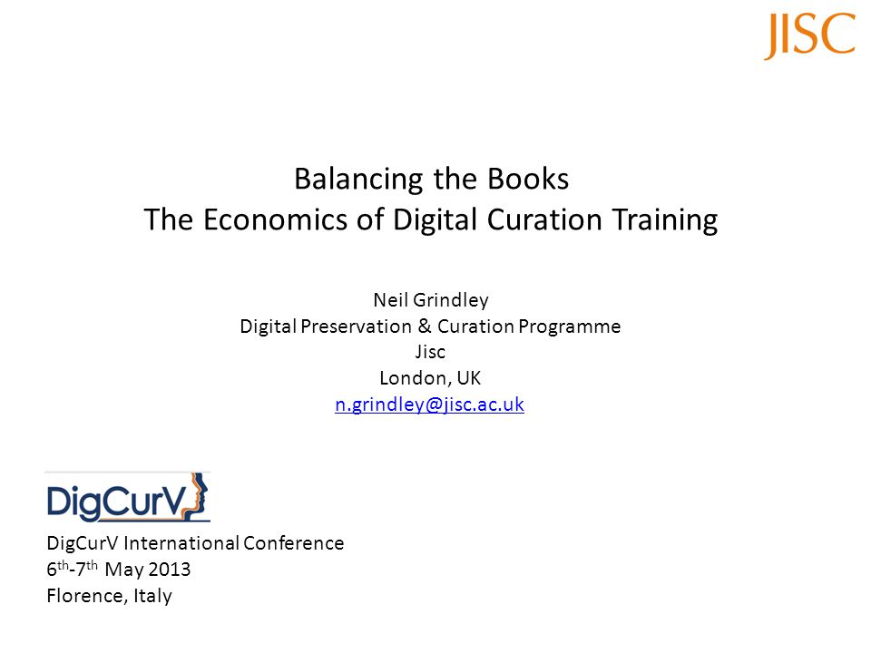 Balancing the Books The Economics of Digital Curation Training Neil Grindley Digital Preservation & Curation Programme Jisc London, UK n.grindley@jisc.ac.uk DigCurV International Conference 6 th -7 th May 2013 Florence, Italy