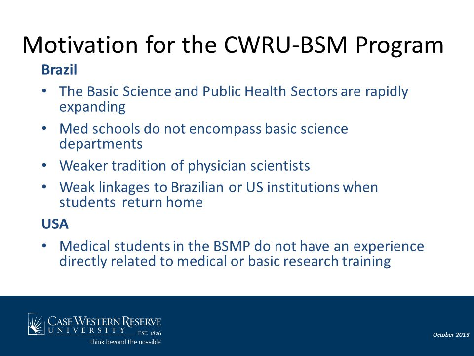 October 2013 Objectives of the CWRU-BSM Program To help develop the academic and research oriented physicians of Brazil's future –Provide early basic research or epidemiologic training to physicians in training –Provide better allocation of students to a med school curriculum –Provide opportunities to perform clinical rotations or exposure –Promote continuity of learning and research/clinical activities upon return to Brazil –Promote university-to-university and investigator-to-investigator relationships