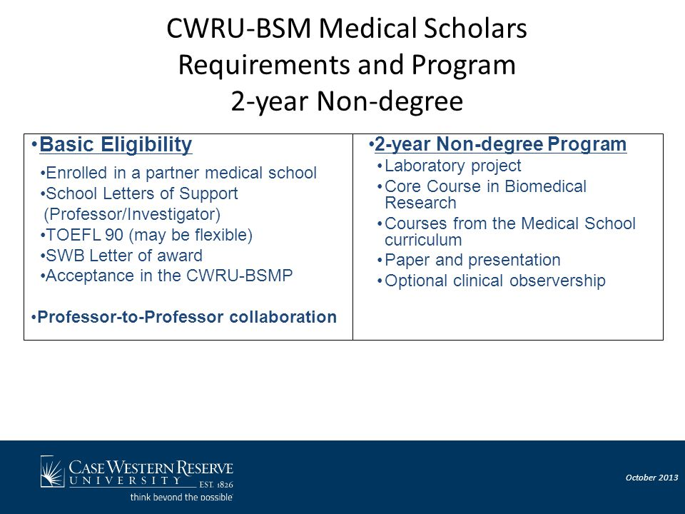 CWRU-BSM Medical Scholars Requirements and Program 2-year Non-degree Basic Eligibility Enrolled in a partner medical school School Letters of Support (Professor/Investigator) TOEFL 90 (may be flexible) SWB Letter of award Acceptance in the CWRU-BSMP Professor-to-Professor collaboration 2-year Non-degree Program Laboratory project Core Course in Biomedical Research Courses from the Medical School curriculum Paper and presentation Optional clinical observership October 2013