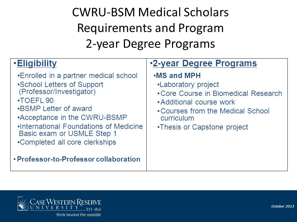 CWRU-BSM Medical Scholars Requirements and Program 2-year Degree Programs Eligibility Enrolled in a partner medical school School Letters of Support (Professor/Investigator) TOEFL 90 BSMP Letter of award Acceptance in the CWRU-BSMP International Foundations of Medicine Basic exam or USMLE Step 1 Completed all core clerkships Professor-to-Professor collaboration 2-year Degree Programs MS and MPH Laboratory project Core Course in Biomedical Research Additional course work Courses from the Medical School curriculum Thesis or Capstone project October 2013