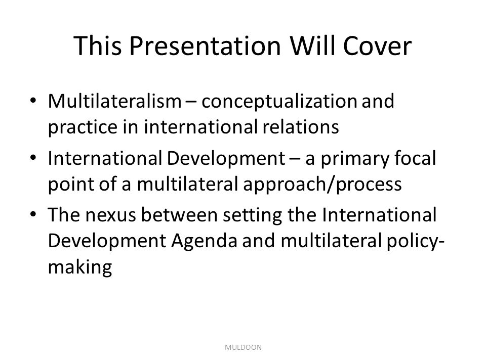 This Presentation Will Cover Multilateralism – conceptualization and practice in international relations International Development – a primary focal point of a multilateral approach/process The nexus between setting the International Development Agenda and multilateral policy- making MULDOON