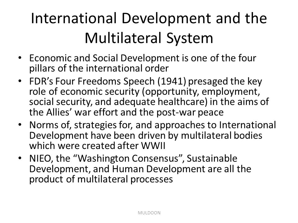 International Development and the Multilateral System Economic and Social Development is one of the four pillars of the international order FDR's Four Freedoms Speech (1941) presaged the key role of economic security (opportunity, employment, social security, and adequate healthcare) in the aims of the Allies' war effort and the post-war peace Norms of, strategies for, and approaches to International Development have been driven by multilateral bodies which were created after WWII NIEO, the Washington Consensus , Sustainable Development, and Human Development are all the product of multilateral processes MULDOON