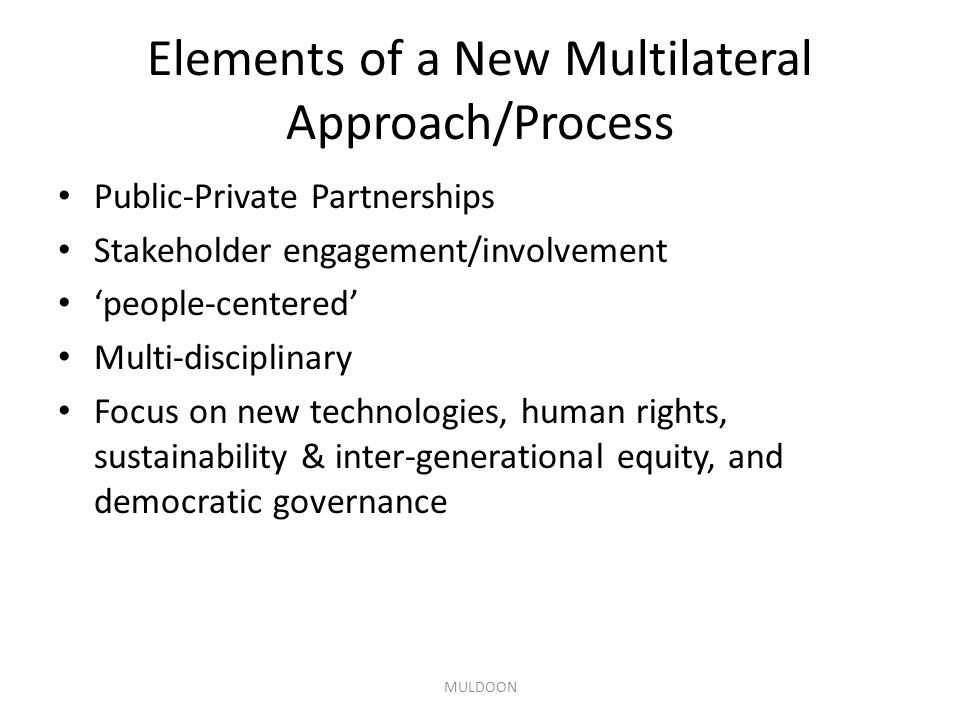 Elements of a New Multilateral Approach/Process Public-Private Partnerships Stakeholder engagement/involvement 'people-centered' Multi-disciplinary Fo